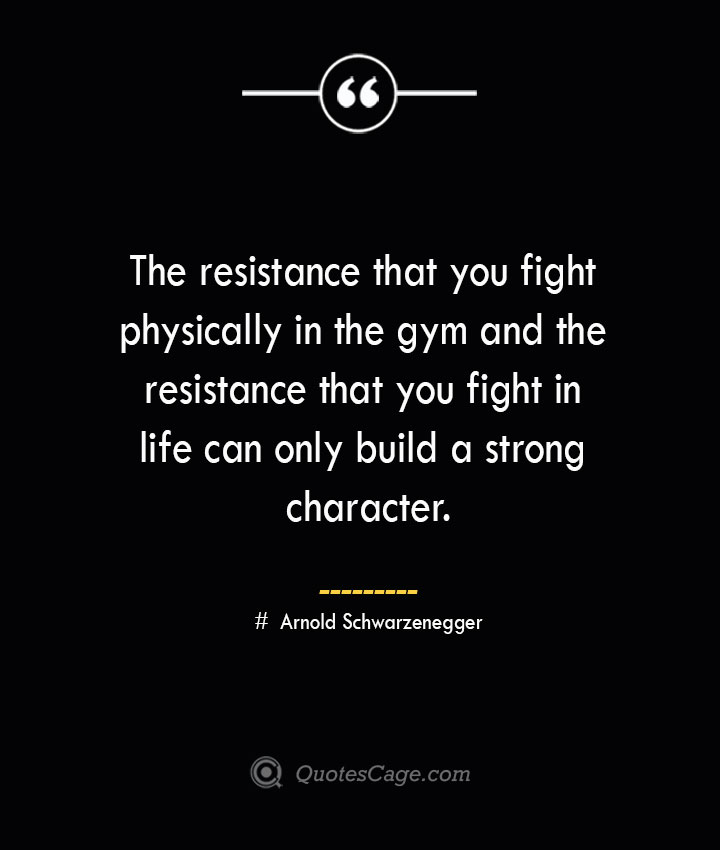 The resistance that you fight physically in the gym and the resistance that you fight in life can only build a strong character.— Arnold Schwarzenegger