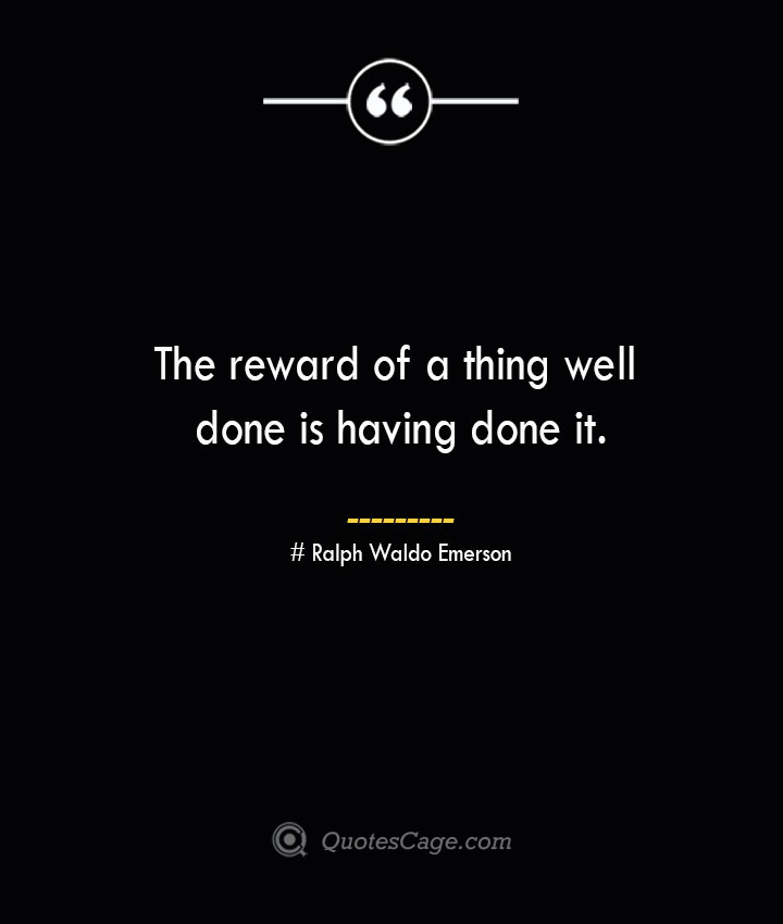 The reward of a thing well done is having done it.— Ralph Waldo Emerson