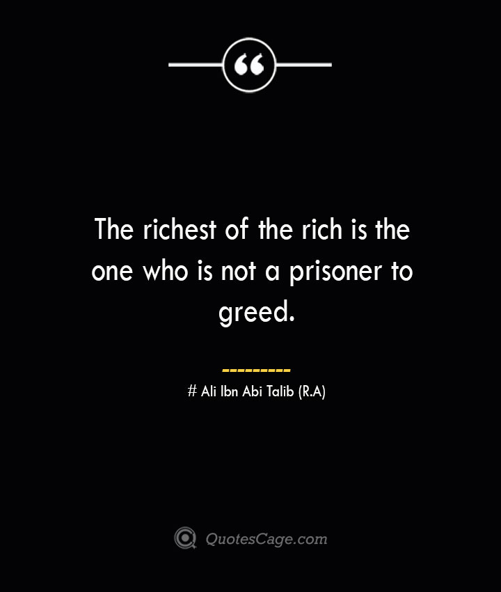 The richest of the rich is the one who is not a prisoner to greed.— Ali Ibn Abi Talib R.A