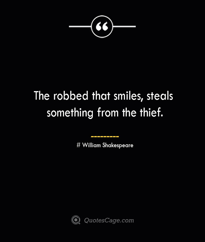 The robbed that smiles steals something from the thief. William Shakespeare
