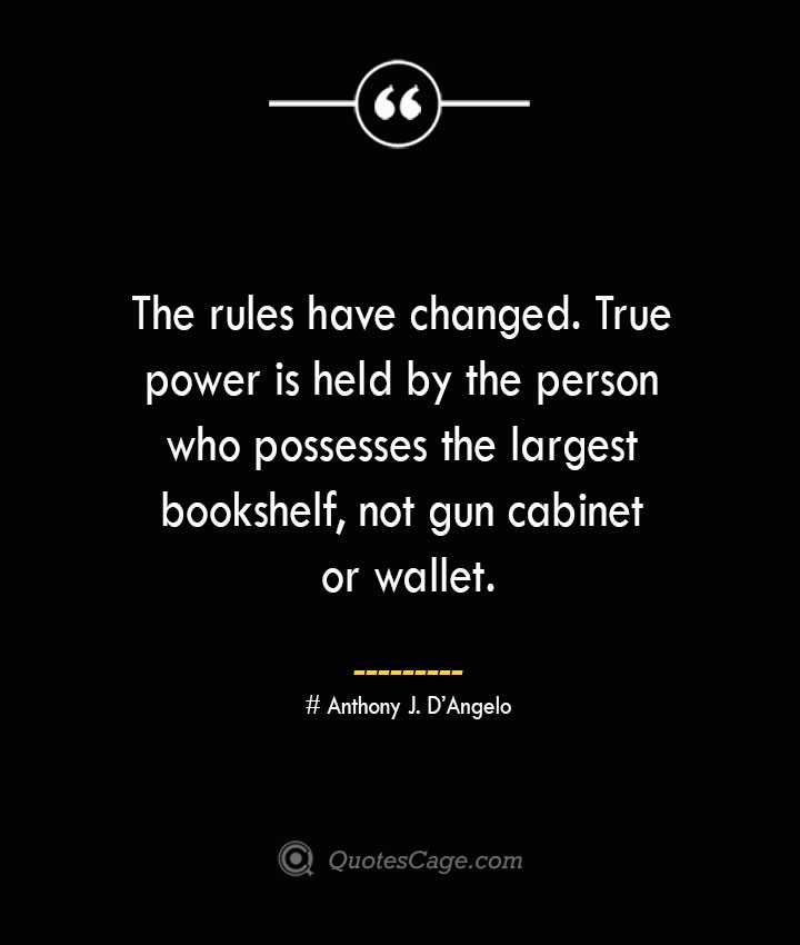 The rules have changed. True power is held by the person who possesses the largest bookshelf not gun cabinet or wallet.— Anthony J. DAngelo