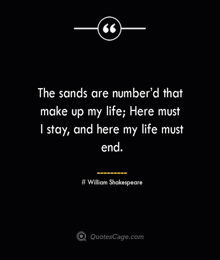 The sands are numberd that make up my life Here must I stay and here my life must end. — William Shakespeare