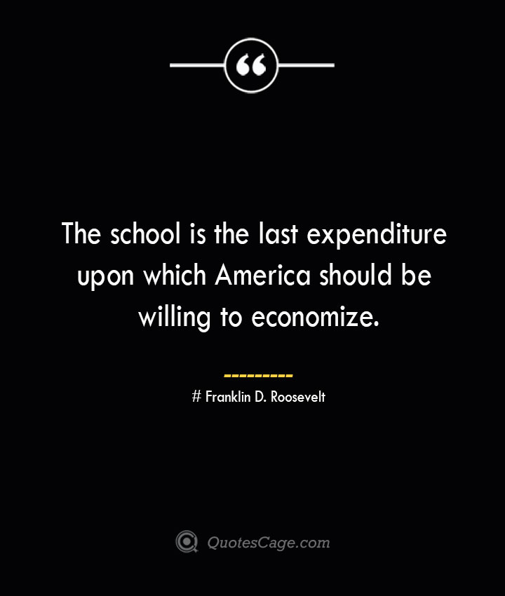 The school is the last expenditure upon which America should be willing to economize.— Franklin D. Roosevelt