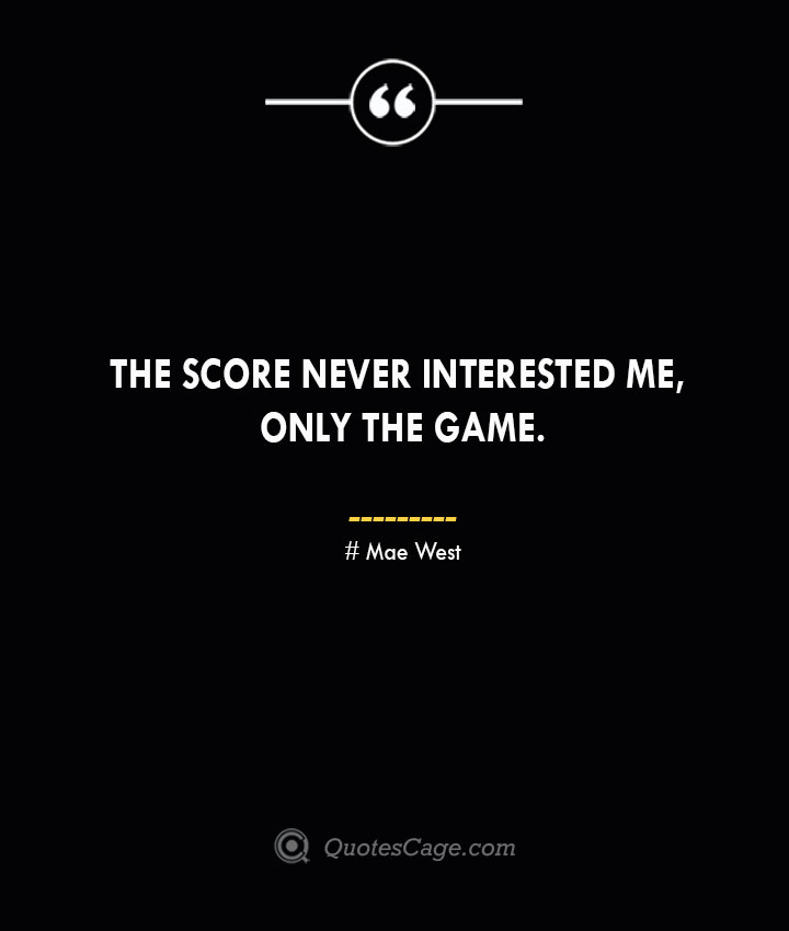 The score never interested me only the game.— Mae West