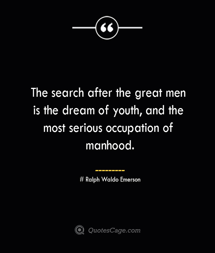 The search after the great men is the dream of youth and the most serious occupation of manhood.— Ralph Waldo Emerson