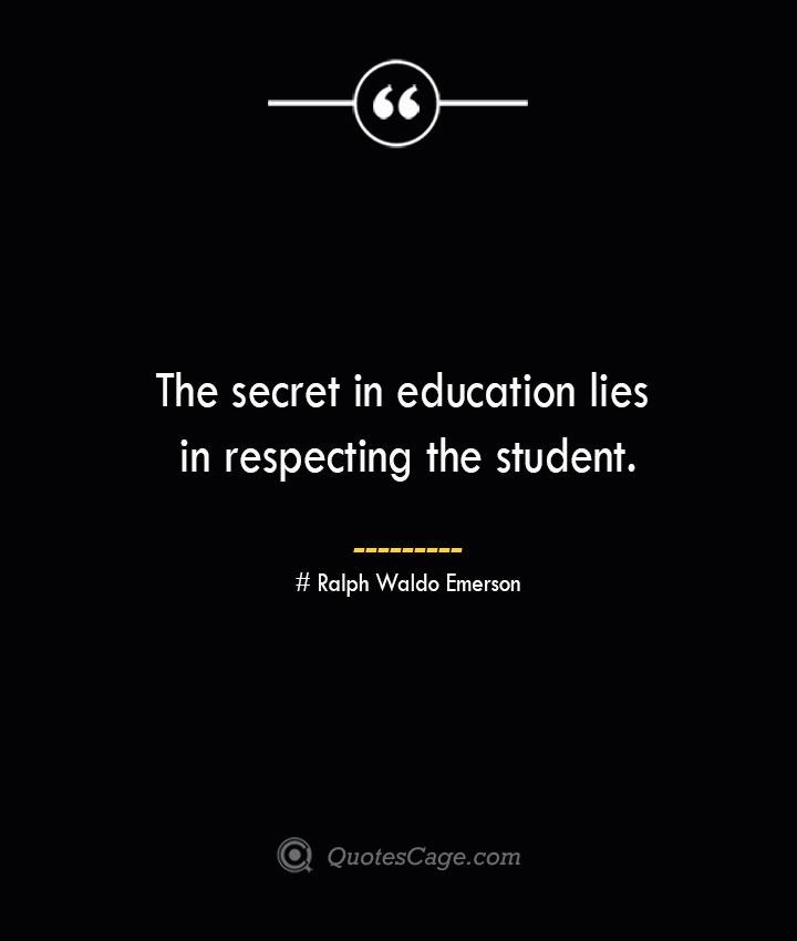 The secret in education lies in respecting the student.— Ralph Waldo Emerson
