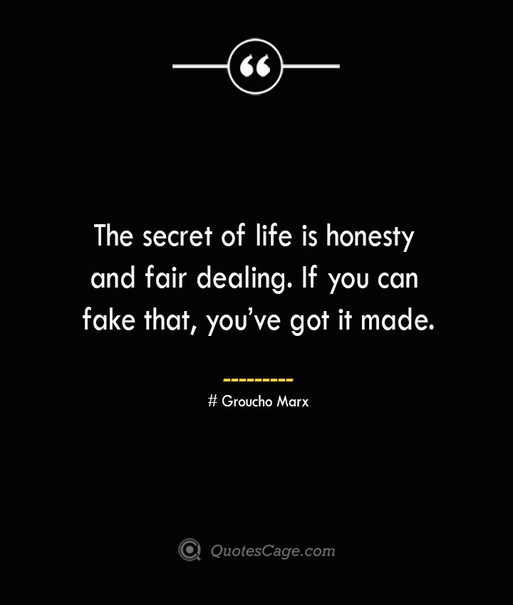 The secret of life is honesty and fair dealing. If you can fake that youve got it made.— Groucho