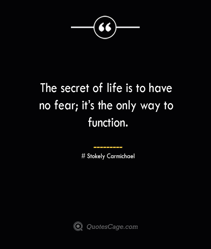 The secret of life is to have no fear its the only way to function.— Stokely Carmichael