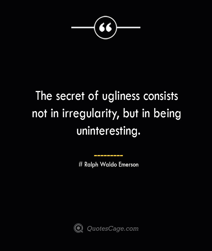 The secret of ugliness consists not in irregularity but in being uninteresting.— Ralph Waldo Emerson