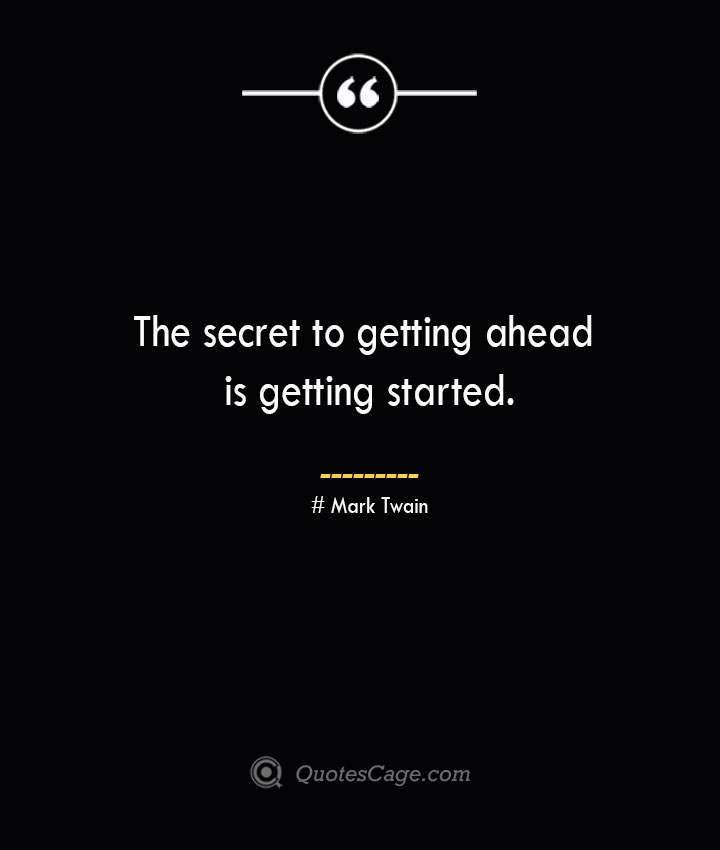 The secret to getting ahead is getting started.— Mark Twain