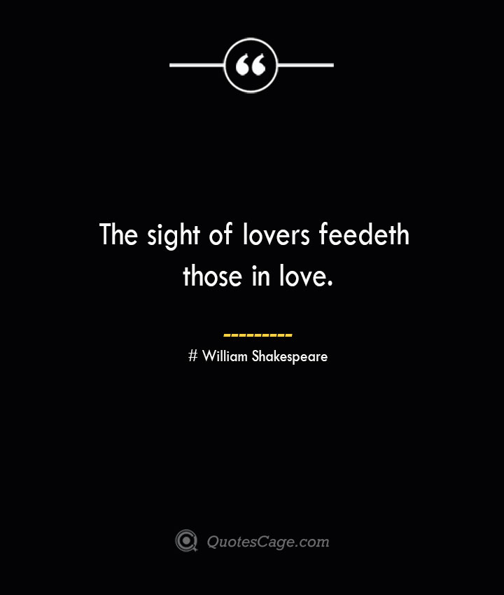 The sight of lovers feedeth those in love.— William Shakespeare