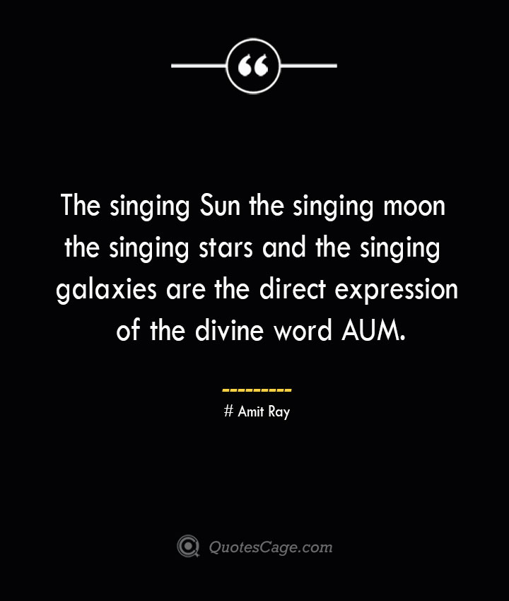 The singing Sun the singing moon the singing stars and the singing galaxies are the direct expression of the divine word AUM.— Amit Ray