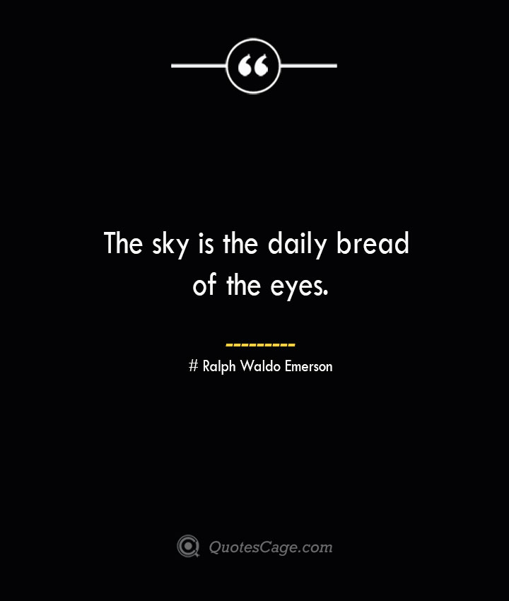 The sky is the daily bread of the eyes.— Ralph Waldo Emerson