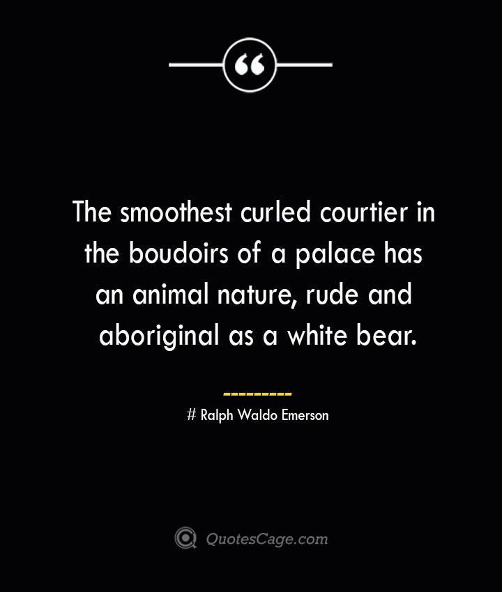 The smoothest curled courtier in the boudoirs of a palace has an animal nature rude and aboriginal as a white bear. — Ralph Waldo Emerson