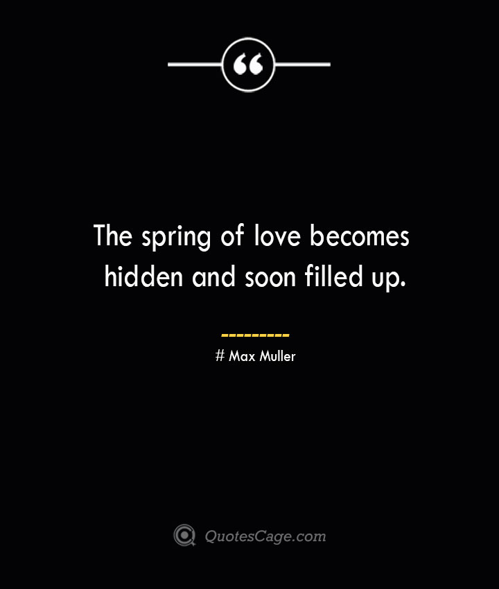 The spring of love becomes hidden and soon filled up.— Max Muller