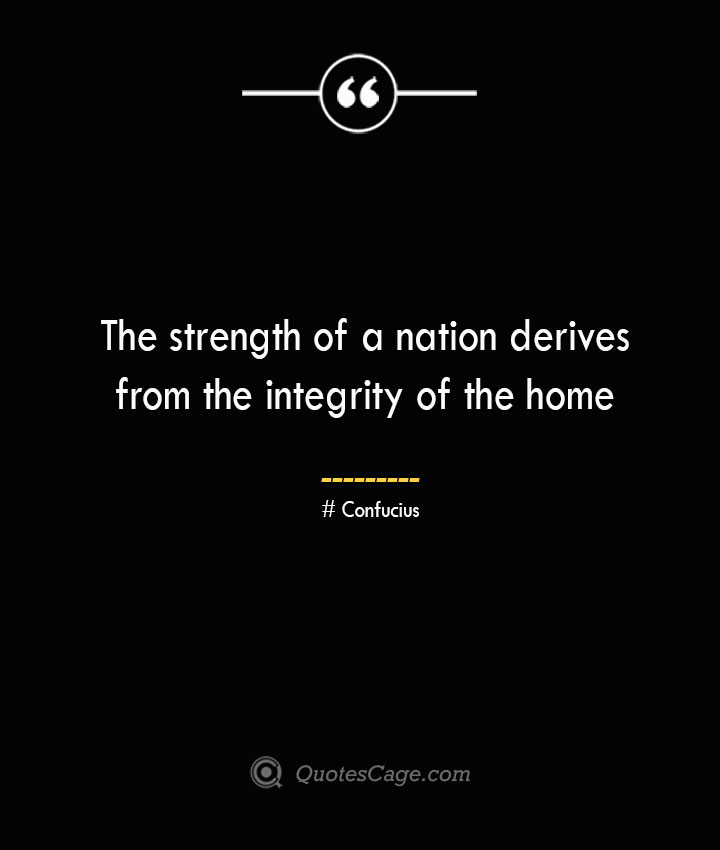 The strength of a nation derives from the integrity of the home— Confucius