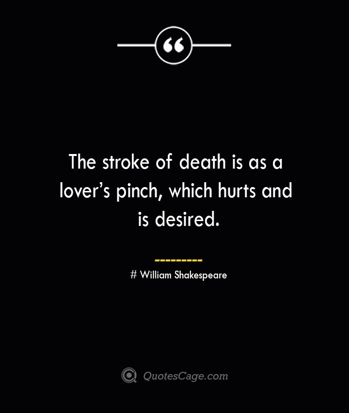 The stroke of death is as a lovers pinch which hurts and is desired. William Shakespeare
