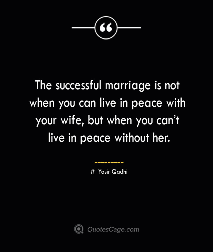 The successful marriage is not when you can live in peace with your wife but when you cant live in peace without her. ― Yasir Qadhi