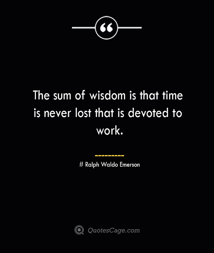 The sum of wisdom is that time is never lost that is devoted to work.— Ralph Waldo Emerson