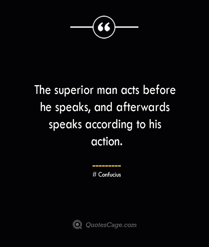 The superior man acts before he speaks and afterwards speaks according to his action.— Confucius