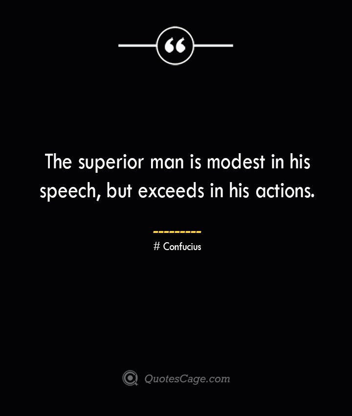 The superior man is modest in his speech but exceeds in his actions.— Confucius