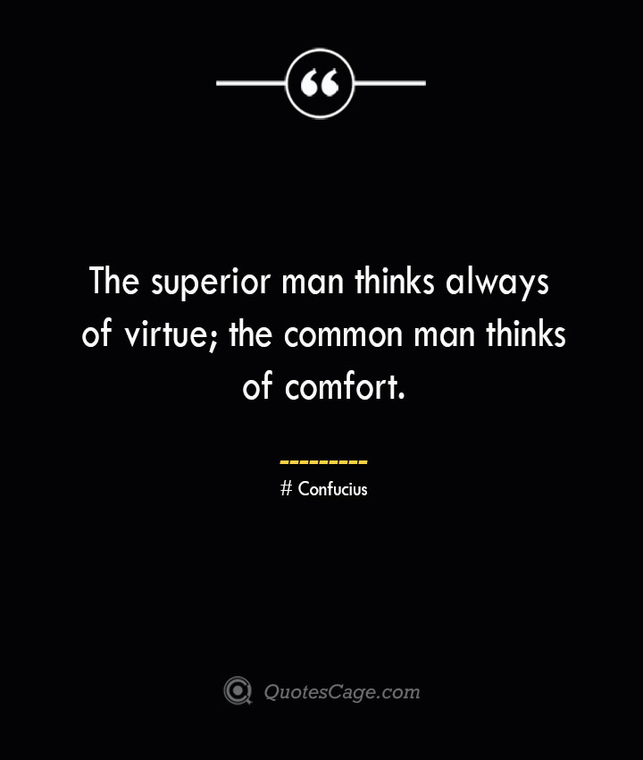 The superior man thinks always of virtue the common man thinks of comfort.— Confucius