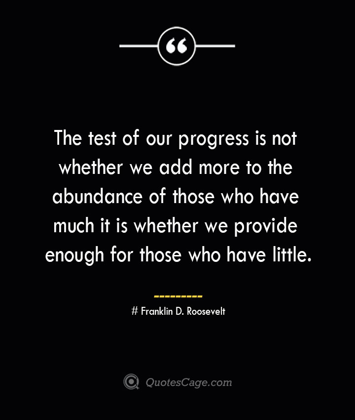 The test of our progress is not whether we add more to the abundance of those who have much it is whether we provide enough for those who have little.— Franklin D. Roosevelt 1