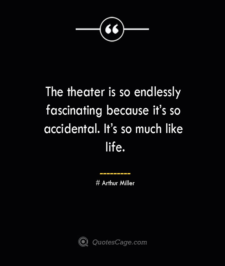 The theater is so endlessly fascinating because its so accidental. Its so much like life.— Arthur Miller