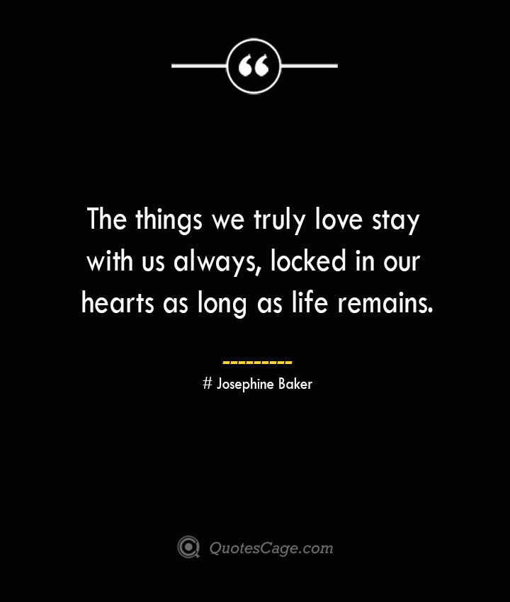 The things we truly love stay with us always locked in our hearts as long as life remains.— Josephine Baker