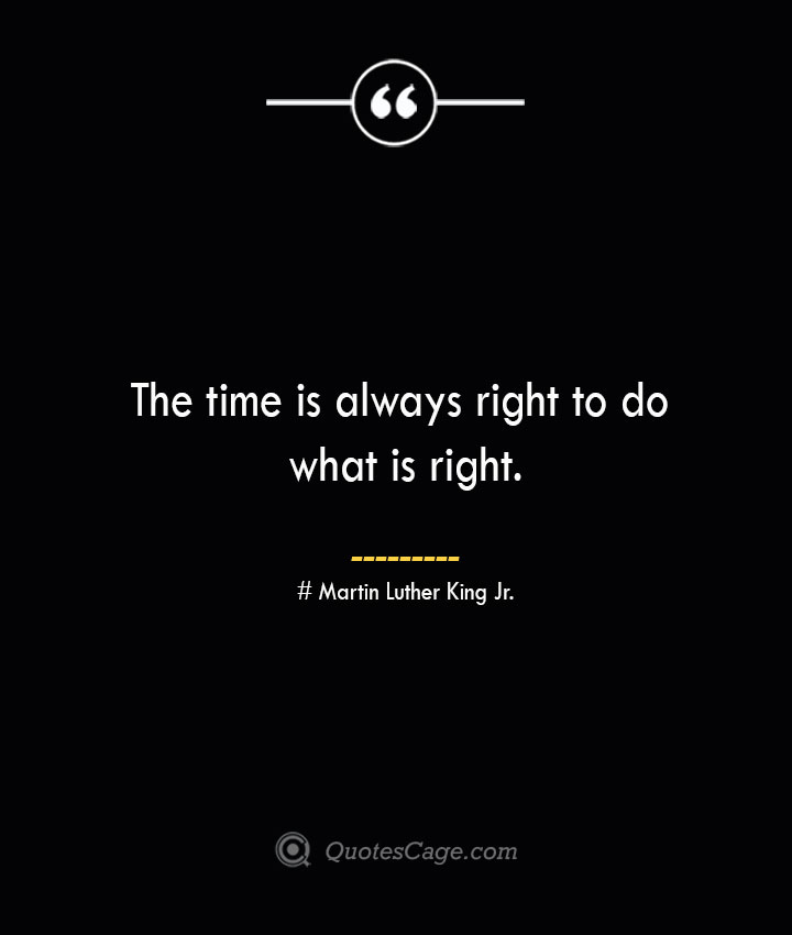 The time is always right to do what is right.— Martin Luther King Jr.