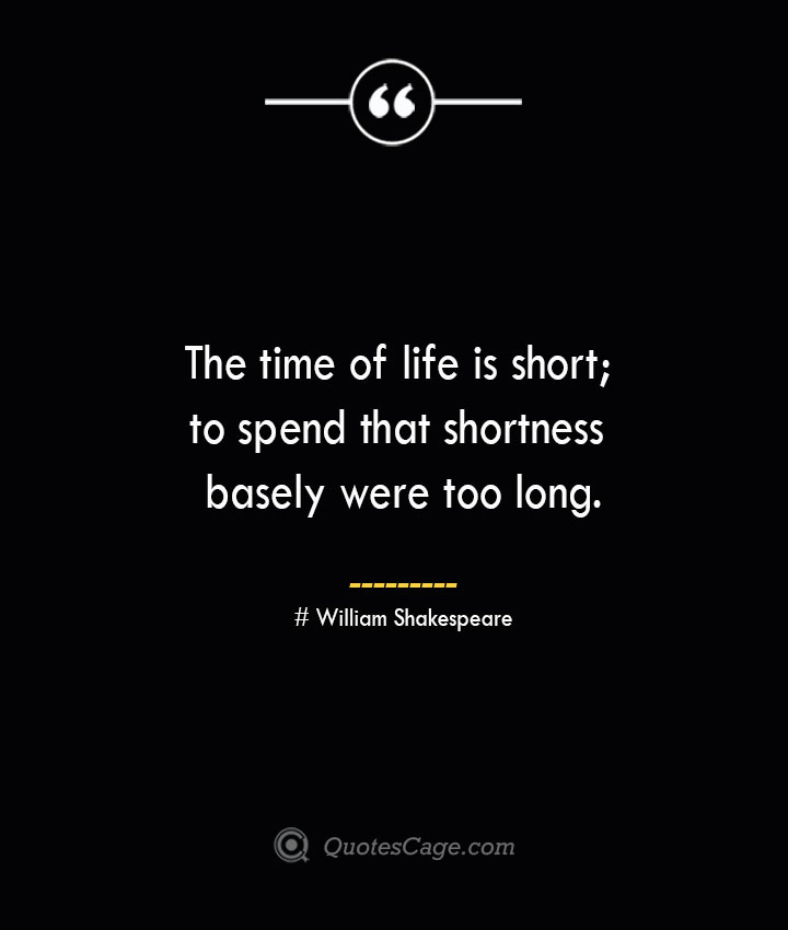 The time of life is short to spend that shortness basely were too long.— William Shakespeare