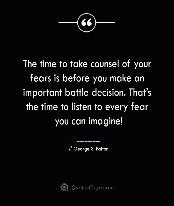 The time to take counsel of your fears is before you make an important battle decision. Thats the time to listen to every fear you can imagine — George S. Patton