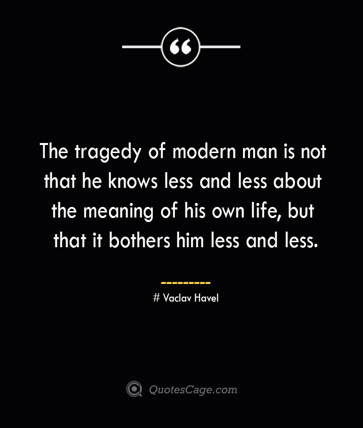 The tragedy of modern man is not that he knows less and less about the meaning of his own life but that it bothers him less and less.— Vaclav Havel