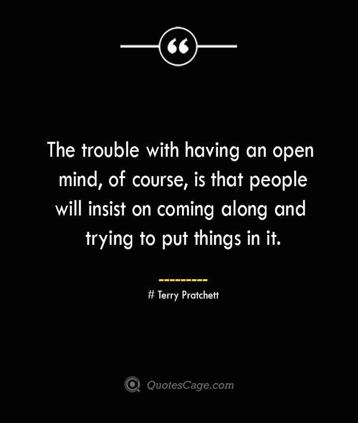The trouble with having an open mind of course is that people will insist on coming along and trying to put things in it.— Terry Pratchett