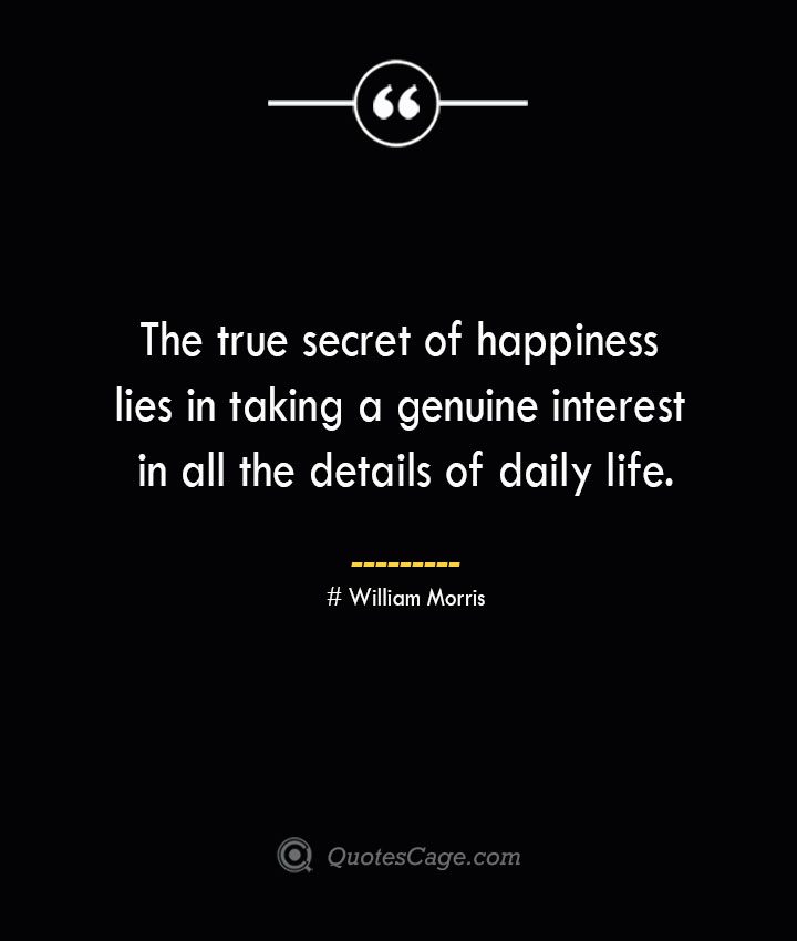 The true secret of happiness lies in taking a genuine interest in all the details of daily life.— William Morris