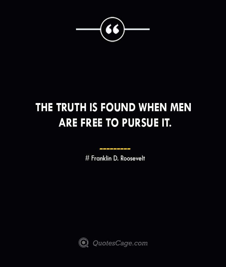The truth is found when men are free to pursue it.— Franklin D. Roosevelt