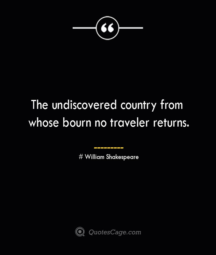 The undiscovered country from whose bourn no traveler returns. William Shakespeare