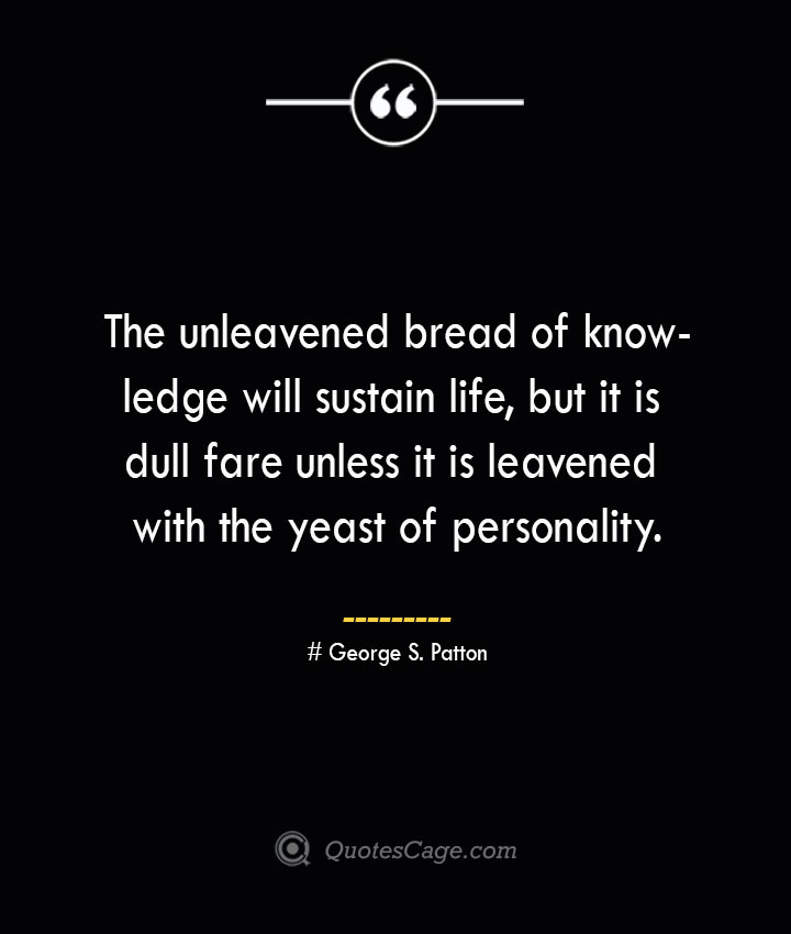 The unleavened bread of knowledge will sustain life but it is dull fare unless it is leavened with the yeast of personality.— George S. Patton