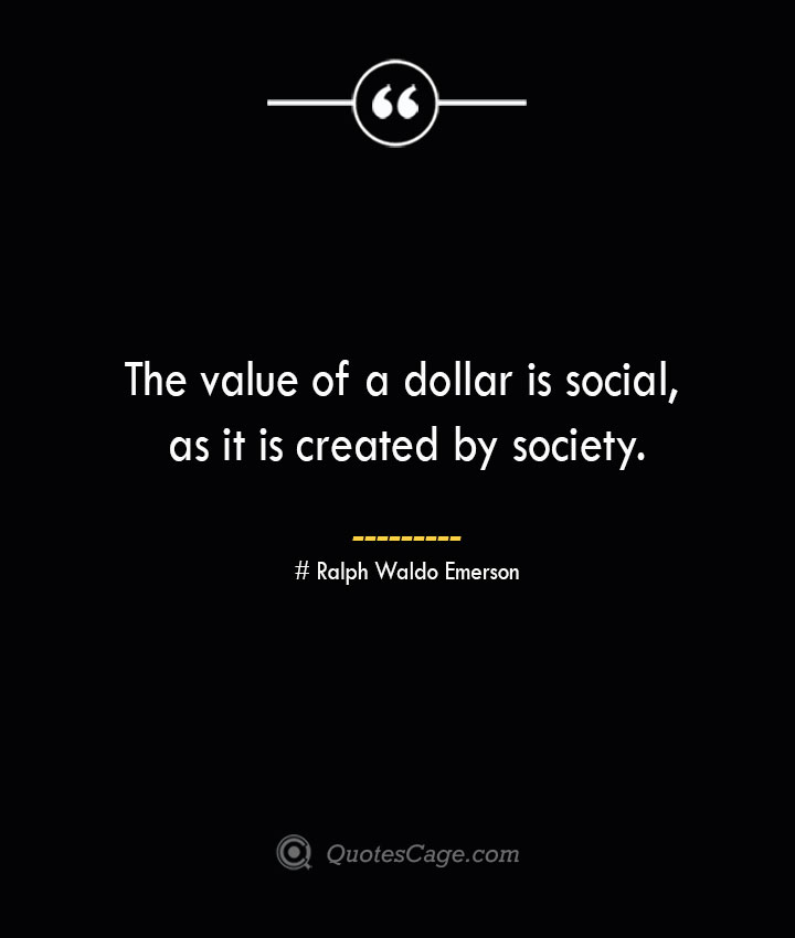 The value of a dollar is social as it is created by society.— Ralph Waldo Emerson