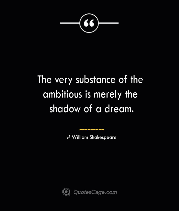 The very substance of the ambitiousis merely the shadow of a dream. William Shakespeare