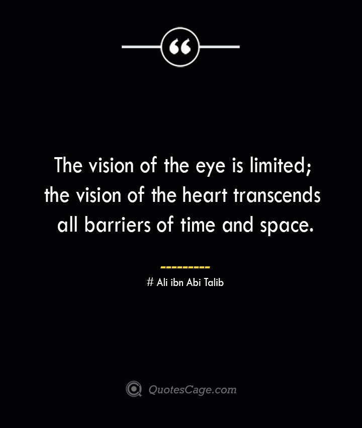 The vision of the eye is limited the vision of the heart transcends all barriers of time and space.— Ali ibn Abi Talib