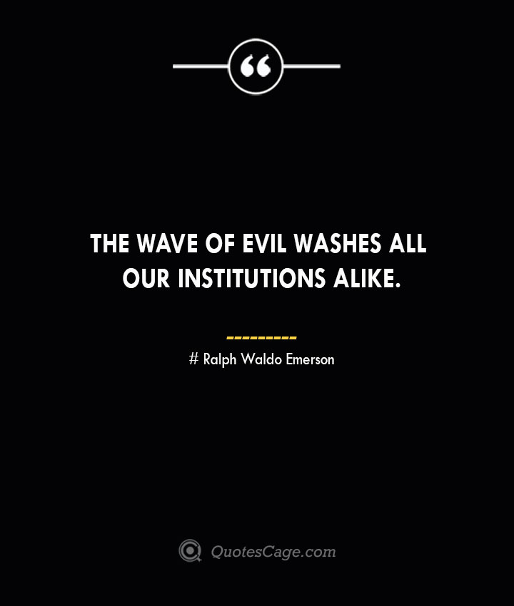 The wave of evil washes all our institutions alike.— Ralph Waldo Emerson