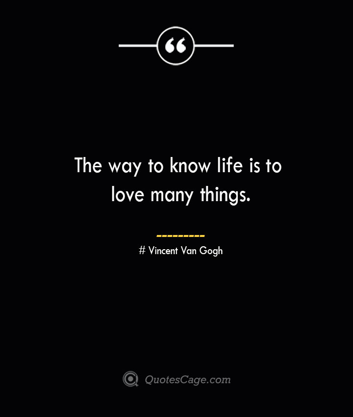 The way to know life is to love many things.— Vincent Van Gogh