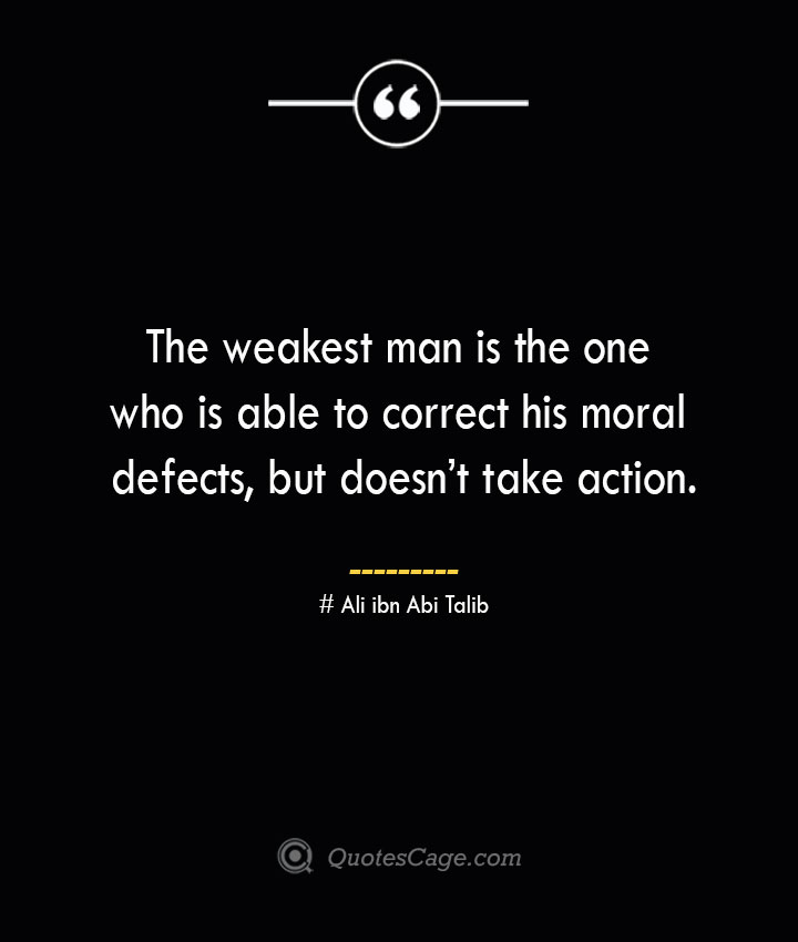 The weakest man is the one who is able to correct his moral defects but doesnt take action.— Ali ibn Abi Talib