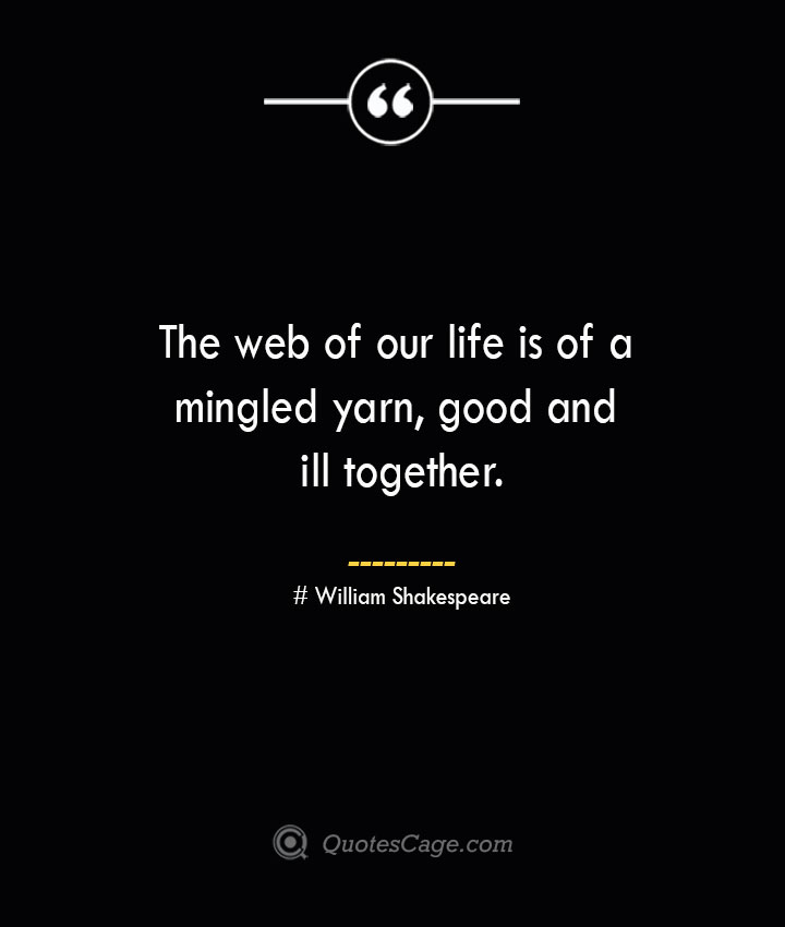 The web of our life is of a mingled yarn good and ill together.— William Shakespeare