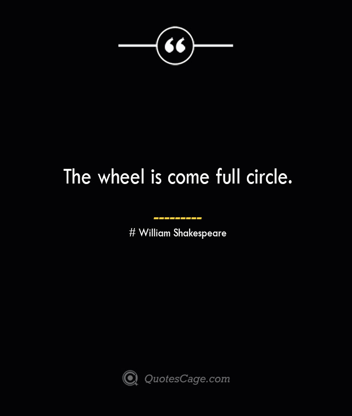 The wheel is come full circle. William Shakespeare