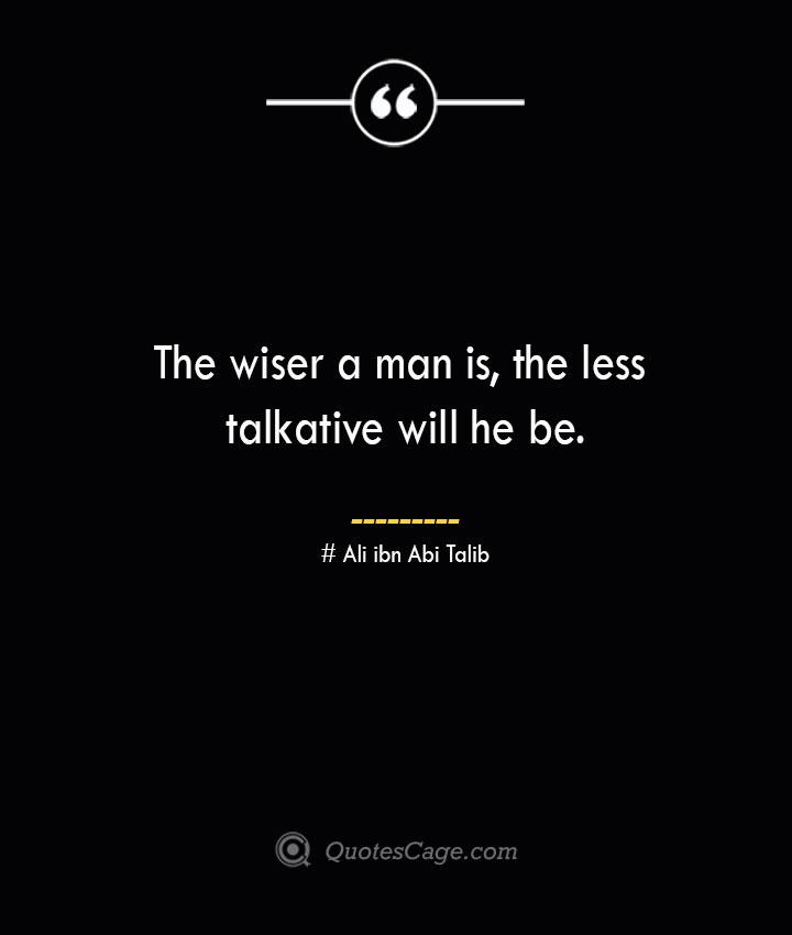The wiser a man is the less talkative will he be.— Ali ibn Abi Talib