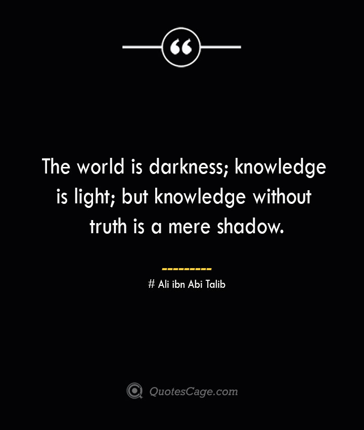 The world is darkness knowledge is light but knowledge without truth is a mere shadow.— Ali ibn Abi Talib