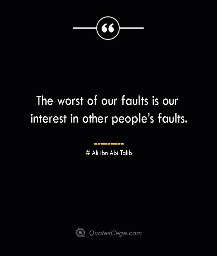 The worst of our faults is our interest in other peoples faults.— Ali ibn Abi Talib