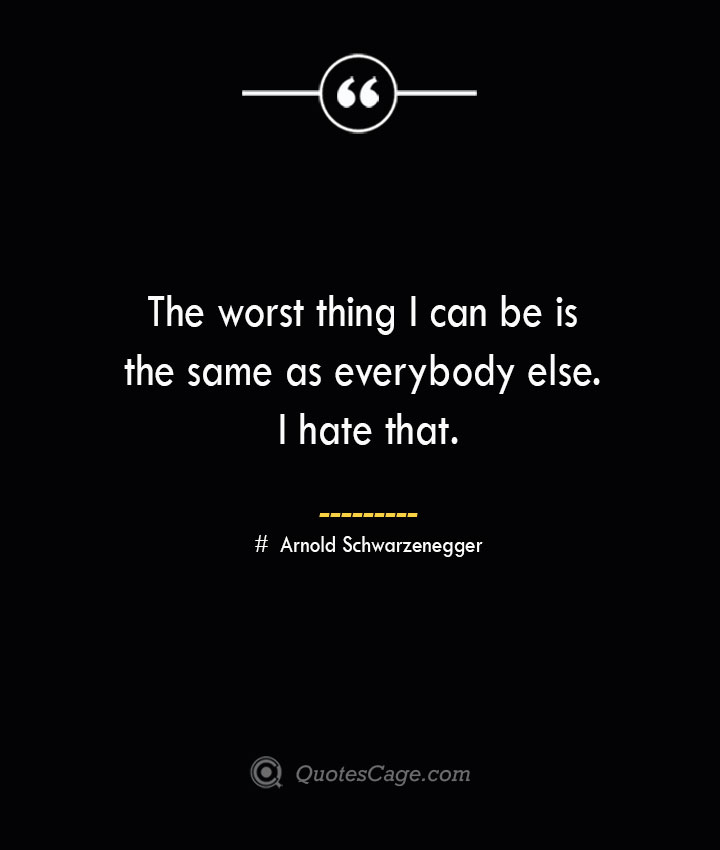 The worst thing I can be is the same as everybody else. I hate that.— Arnold Schwarzenegger